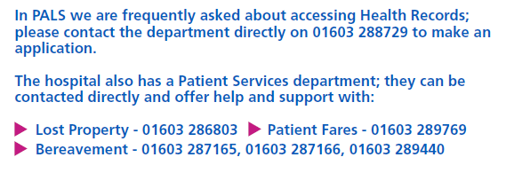 In PALS we are frequently asked about accessing Health Records. Please contact the department directly in 01603 288729 to make an application. The hospital also has a Patient Services department who can be contacted directly. Lost property 01603 286803. Patient Fares 01603 289769. Bereavement 01603 287165 or 01603 287166 or 01603 289440.