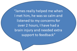 James really helped me when I met him, he was so calm and listened to my concerns for over two hours. I have had a brain injury and needed extra support to feedback.
