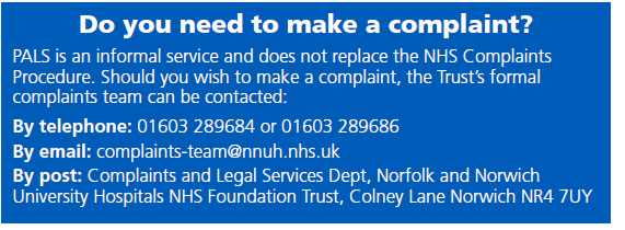 Do you need to make a complaint? PALS does not replace the formal NHS complaints procedure. Make a formal complaint by calling 01603 289684 or by emailing complaints-team@nnuh.nhs.uk or by sending in a letter to complaints and legal services department, Norfolk and Norwich University Hospitals NHS Foundation Trust, Colney Lane Norwich NR4 7UY.
