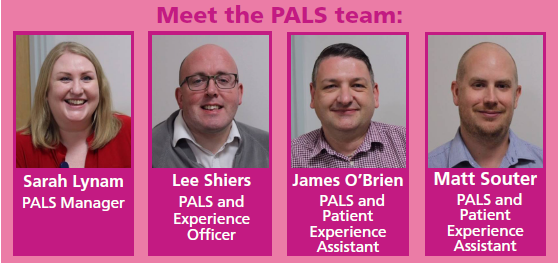 Meet the Pals Team. Sarah Lynam, Pals Manager. Lee Shiers, PALS and Experience Officer. James O'Brien, PALS and Patient Experience Assistant. Matt Souter, PALS and Patient Experience Assistant.
