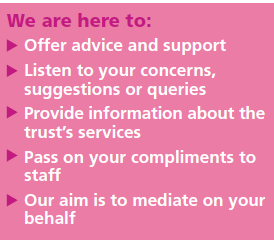 We are here to offer advice and support. Listen to your concerns, suggestions or queries. Provide information about the trust's services. Pass on your compliments to staff. Our aim is to mediate on your behalf.